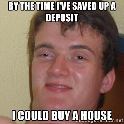 really high guy - by the time i've saved up a deposit i could buy a house