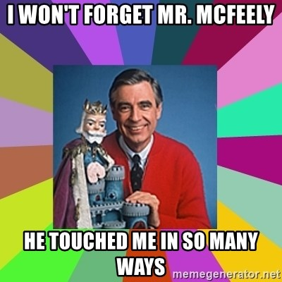 mr rogers  - I won't forget mr. mcfeely he touched me in so many ways