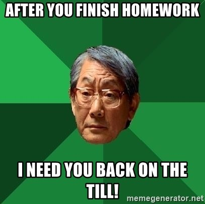 High Expectations Asian Father - after you finish homework i need you back on the till!