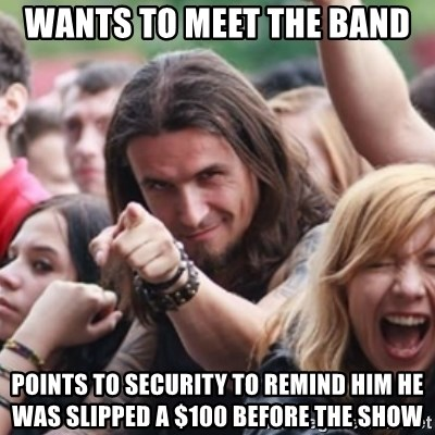 Ridiculously Photogenic Metalhead - wants to meet the band points to security to remind him he was slipped a $100 before the show