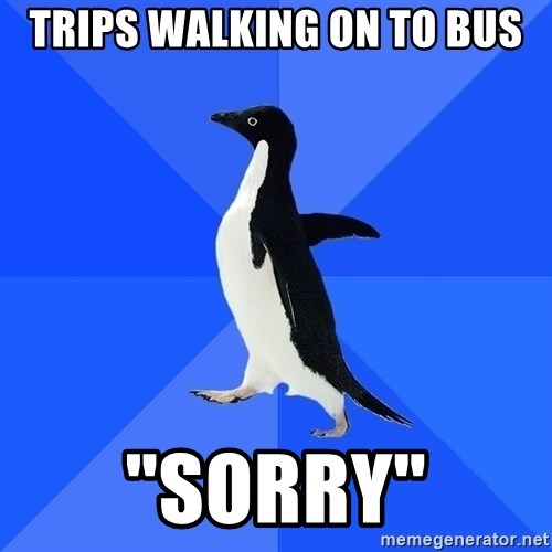 "Socially Awkward Penguin - trips walking on to bus ""sorry"""