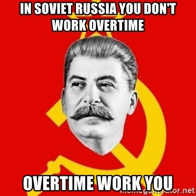 Stalin Says - In Soviet russia you don't work overtime overtime work you