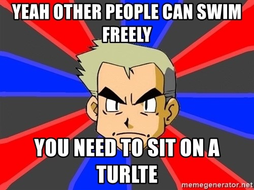 Professor Oak - yeah other people can swim freely you need to sit on a turlte