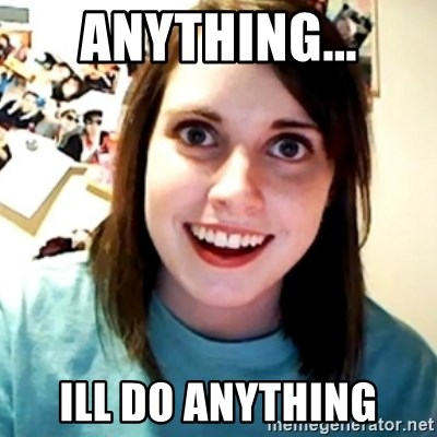 Overly Obsessed Girlfriend - anything... ill do anything
