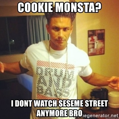 Drum And Bass Guy - Cookie monsta? I dont watch seseme street anymore bro
