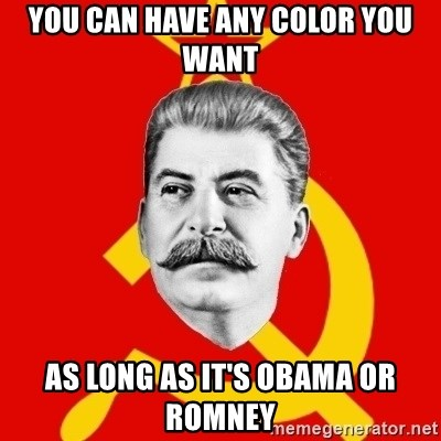 Stalin Says - You can have any color you want as long as it's obama or romney