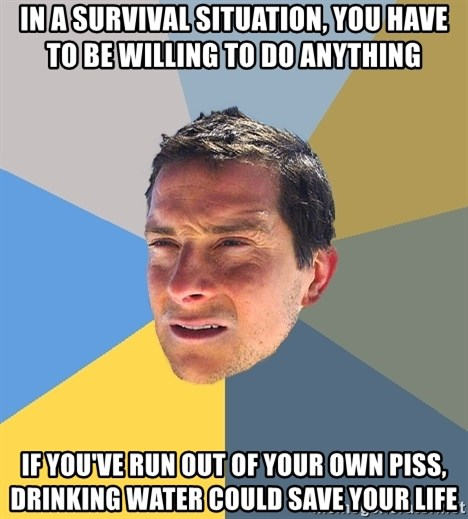 Bear Grylls - in a survival situation, you have to be willing to do anything if you've run out of your own piss, drinking water could save your life