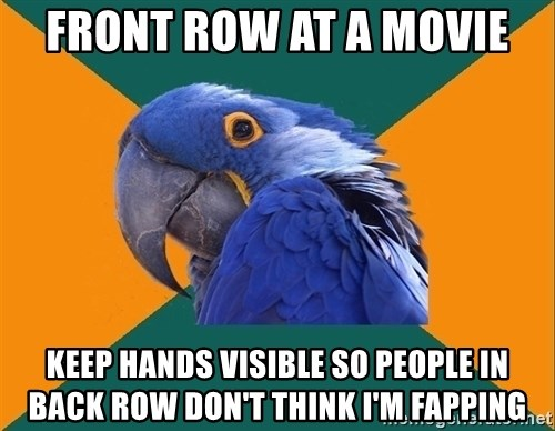 Paranoid Parrot - front row at a movie keep hands visible so people in back row don't think i'm fapping