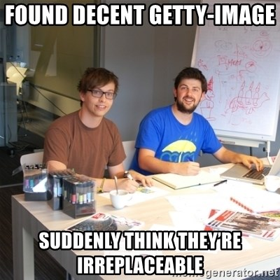 Naive Junior Creatives - Found decent Getty-image   SUDDENLY THINK THEY'RE IRREPLACEABLE