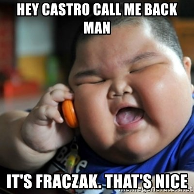fat chinese kid - HEY CASTRO CALL ME BACK MAN IT'S FRACZAK. THAT'S NICE