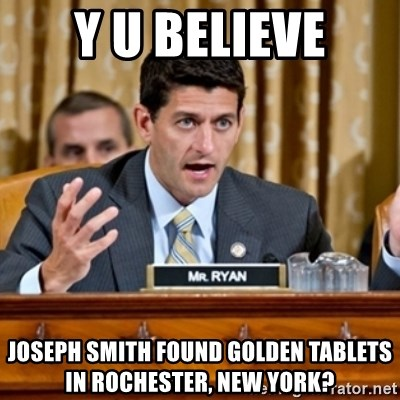 Paul Ryan Meme  - Y U BELIEVE JOSEPH SMITH FOUND GOLDEN TABLETS IN ROCHESTER, NEW YORK?