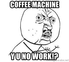 Y U SO - Coffee Machine y u no work!?
