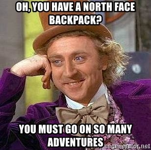 Willy Wonka - Oh, you Have a north face backpack? You must go on So many adventures