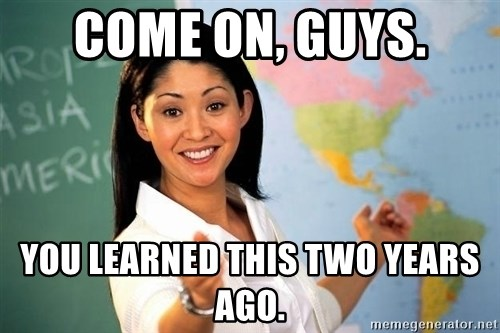 Unhelpful High School Teacher - Come on, guys. You learned this two years ago.