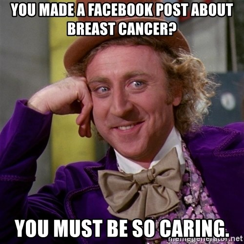 Willy Wonka - you made a Facebook post about breast cancer? You must be so caring.