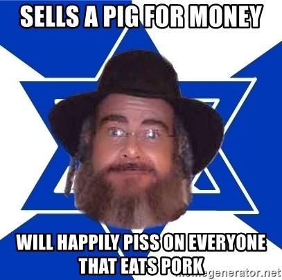 Advice Jew - sells a pig for money will happily piss on everyone that eats pork