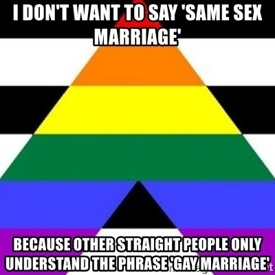 Bad Straight Ally - i don't want to say 'same sex marriage' because other straight people only understand the phrase 'gay marriage'