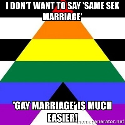 Bad Straight Ally - i don't want to say 'same sex marriage' 'gay marriage' is much easier!