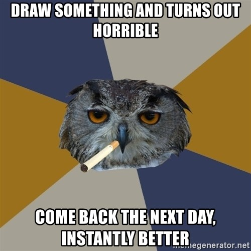 Art Student Owl - Draw something and turns out horrible come back the next day, instantly better