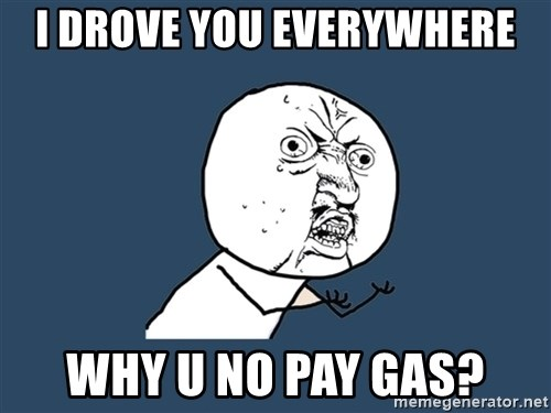 Y U No - I drove you everywhere why u no pay gas?