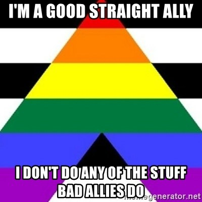 Bad Straight Ally - i'm a good straight ally i don't do any of the stuff bad allies do