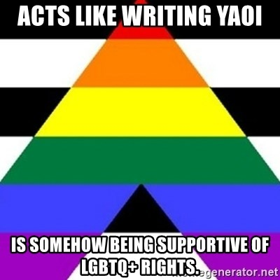 Bad Straight Ally - Acts like writing yaoi Is somehow being supportive of LGBTq+ rights.