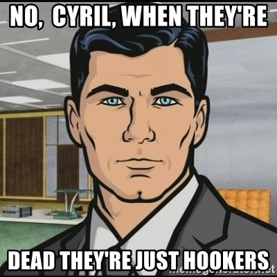 Archer - NO,  Cyril, when they're dead they're just hookers