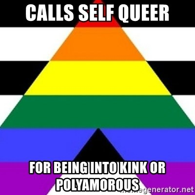 Bad Straight Ally - Calls self queer For being into kink or polyamorous