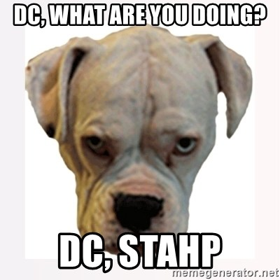 stahp guise - dc, what are you doing? dc, stahp