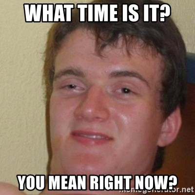 really high guy - What time is it? You mean right now?