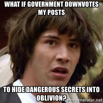 Conspiracy Keanu - what if government downvotes my posts to hide dangerous secrets into oblivion?
