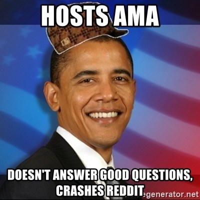 Scumbag Obama - Hosts ama doesn't answer good questions, crashes reddit