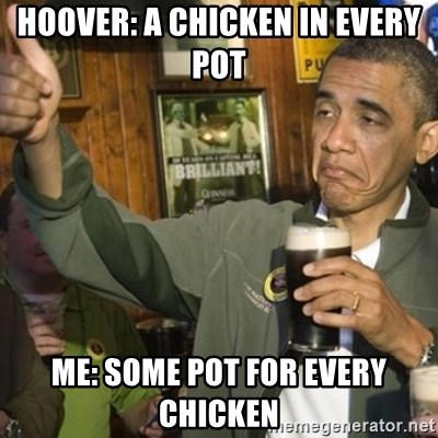 THUMBS UP OBAMA - Hoover: A Chicken in every pot me: some pot for every chicken