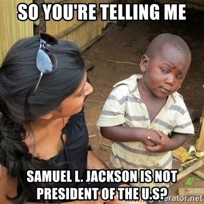 skeptical black kid - SO YOU'RE TELLING ME sAMUEL L. JACKSON IS NOT PRESIDENT OF THE U.S?