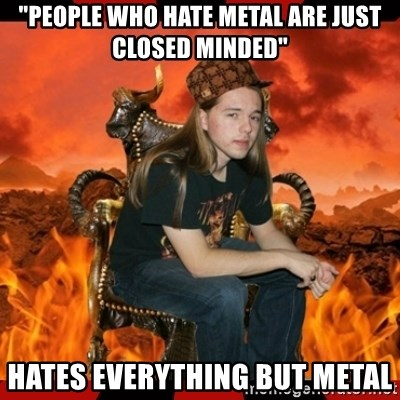"""ScumBag MetalHead - """"people who hate metal are just closed minded"""" Hates everything but metal"""