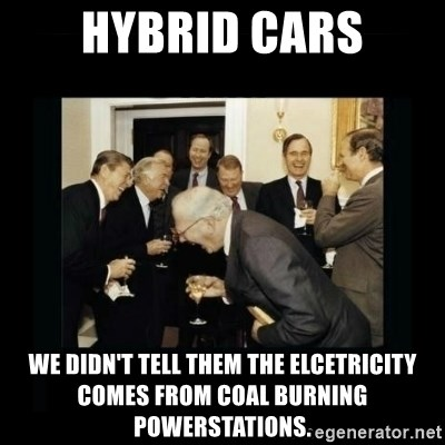 Rich Men Laughing - HYBRID CARS We didn't tell them the elcetricity comes from coal burning powerstations.