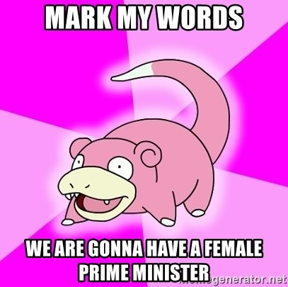 Slowpoke - mark my words we are gonna have a female prime minister