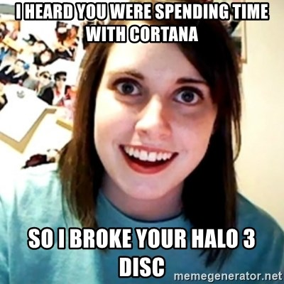 Overly Obsessed Girlfriend - i heard you were spending time with cortana so i broke your halo 3 disc