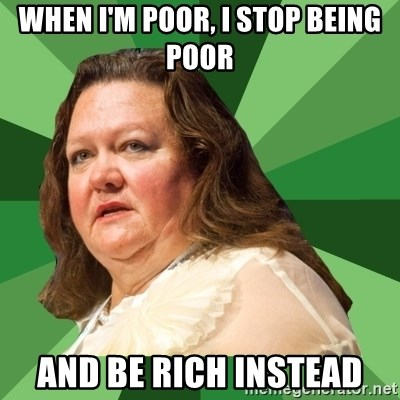 Dumb Whore Gina Rinehart - when i'm poor, i stop being poor and be rich instead
