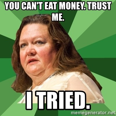 Dumb Whore Gina Rinehart - you can't eat money. trust me. i tried.