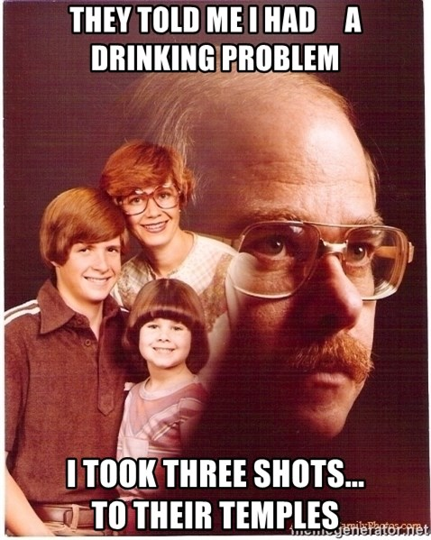 Vengeance Dad - they told me i had     a drinking problem i took three shots...              to their temples