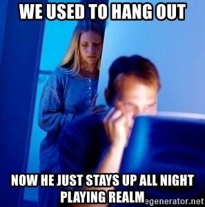 Internet Husband - We used to Hang out Now he just stays up all night playing Realm