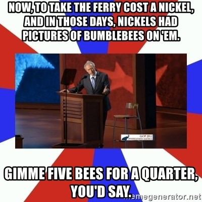 Invisible Obama - Now, to take the ferry cost a nickel, and in those days, nickels had pictures of bumblebees on 'em.  Gimme five bees for a quarter, you'd say.