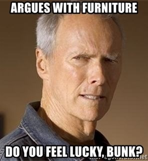 Clint Eastwood - argues with furniture do you feel lucky, bunk?