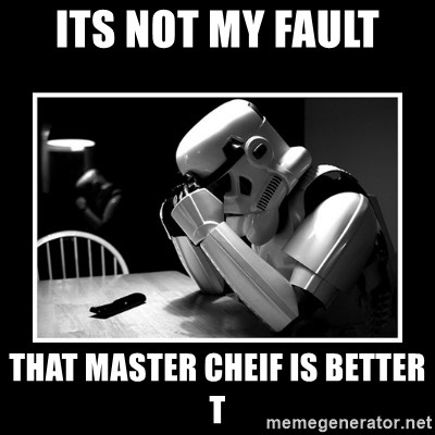Sad Trooper - ITS NOT MY FAULT That master cheif is better t