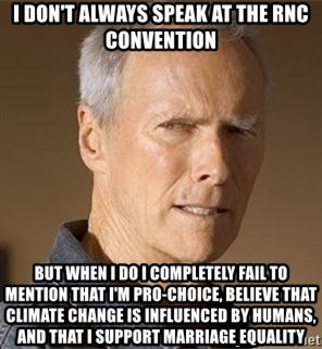 Clint Eastwood - I don't always speak at the rnc convention but when I do i completely fail to mention that I'm pro-choice, believe that climate change is influenced by humans, and that i support marriage equality