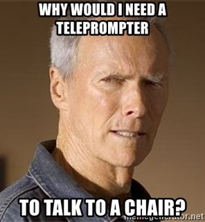 Clint Eastwood - why would i need a teleprompter to talk to a chair?