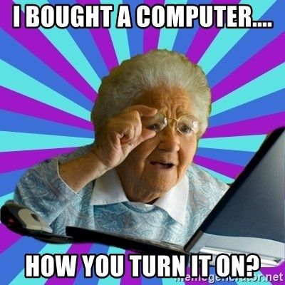 old lady - I BOUGHT A COMPUTER.... HOW YOU TURN IT ON?