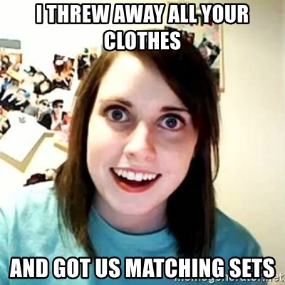 Overly Attached Girlfriend 2 - i threw away all your clothes  and got us matching sets