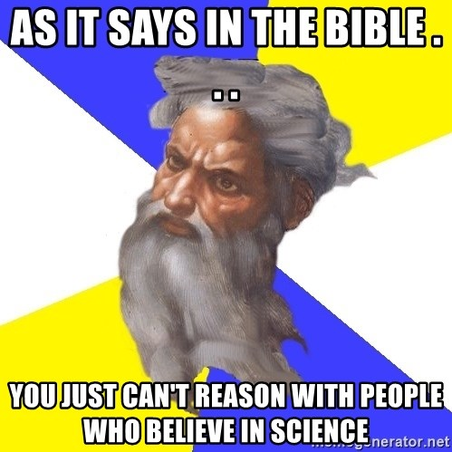 God - As it says in the bible . . . you just can't reason with people who believe in science